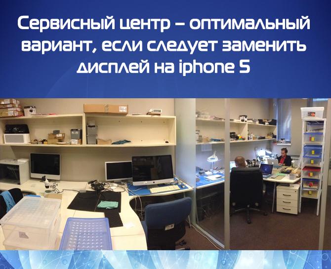 Сервисный центр – оптимальный вариант, если следует заменить дисплей на iphone 5